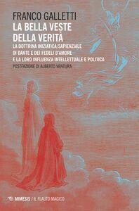 La bella veste della verità La dottrina iniziatica/sapienziale di Dante e dei Fedeli d'Amore e la loro influenza intellettuale e politica