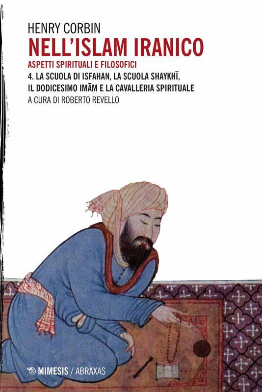 Nell'Islam iranico. Aspetti spirituali e filosofici 4. La Scuola di Isfahan La Scuola shaykhī Il Dodicesimo Imām e la cavalleria spirituale