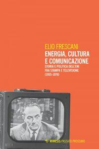 Energia, cultura e comunicazione Storia e politica dell'Eni fra stampa e televisione (1955-1976)