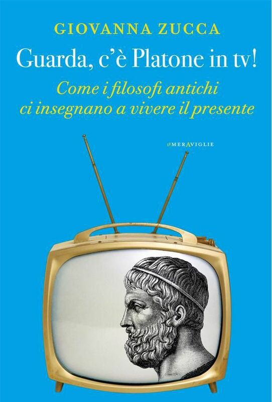 Guarda, c'è Platone in tv! Come i filosofi antichi ci insegnano a vivere il presente