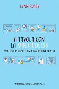 A tavola con la mindfulness Smettere di abbuffarsi e assaporare la vita
