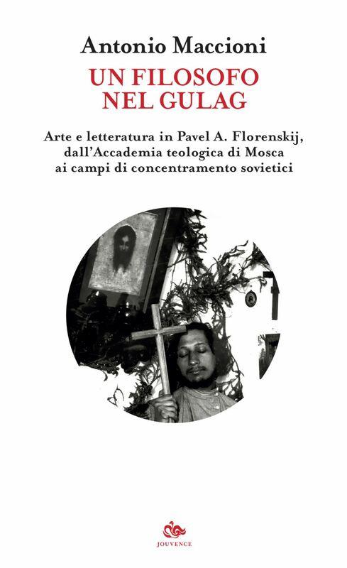 Un filosofo nel Gulag Arte e letteratura in Pavel A. Florenskij, dall'Accademia teologica di Mosca ai campi di concentramento sovietici