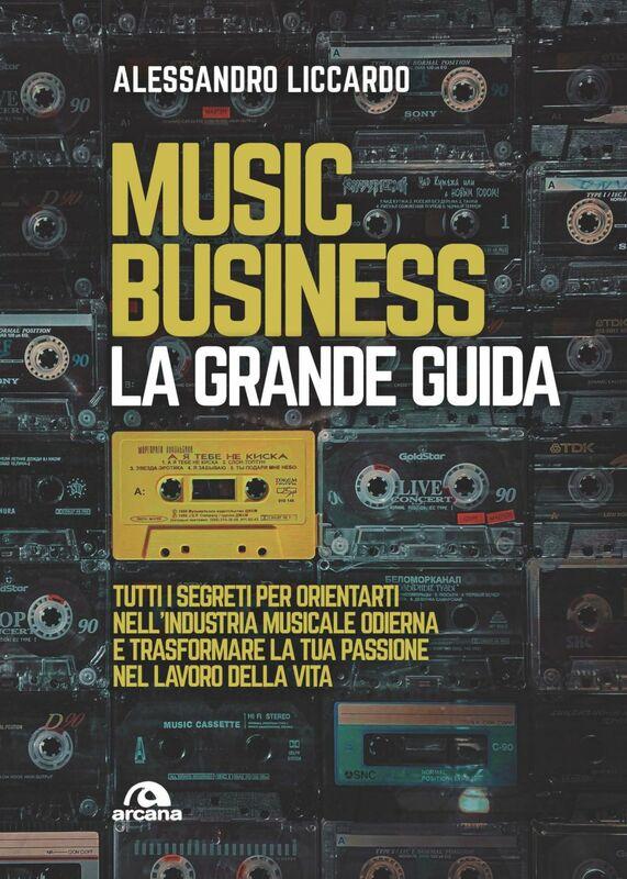 Music business. La grande guida Tutti i segreti per orientarti nell'industria musicale odierna e trasformare la tua passione nel lavoro della vita