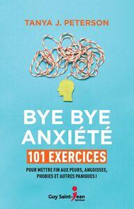 Bye bye anxiété 101 exercices pour mettre fin aux peurs, angoisses, phobies et autres paniques !