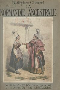 La Normandie ancestrale Ethnologie, vie, coutumes, meubles, ustensiles, costumes, patois