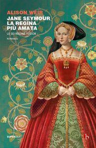 Jane Seymour. La regina più amata Le sei regine Tudor