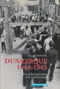 Dunkerque, 1944-1945 Du Débarquement à la résurrection