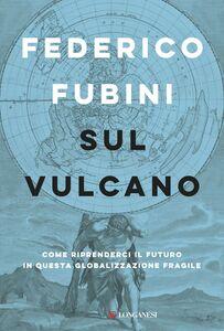 Sul vulcano Come riprenderci il futuro in questa globalizzazione fragile