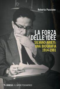 La forza delle idee Silvano Arieti: una biografia 1914-1981