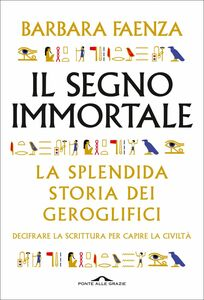 Il segno immortale Decifrare la scrittura per capire la civiltà