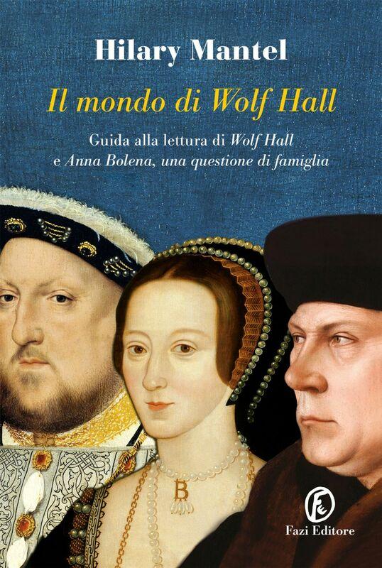 Il mondo di Wolf Hall Guida alla lettura di «Wolf Hall» e «Anna Bolena, una questione di famiglia»