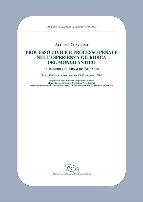 Atti del Convegno «Processo civile e processo penale nell'esperienza giuridica del mondo antico» Siena, Certosa di Pontignano, 13-15 Dicembre 2001. In memoria di A. Biscardi