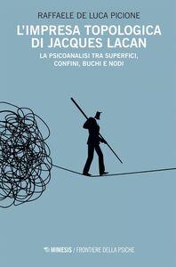 L'impresa topologica di Jacques Lacan La psicoanalisi tra superfici, confini, buchi e nodi