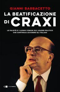 La beatificazione di Craxi Le falsità e i luoghi comuni sul leader politico che continua a dividere gli italiani