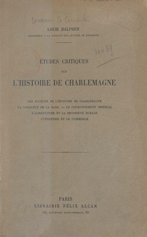 Études critiques sur l'histoire de Charlemagne Les sources de l'histoire de Charlemagne, la conquête de la saxe, le couronnement impérial, l'agriculture et la propriété rurale, l'industrie et le commerce