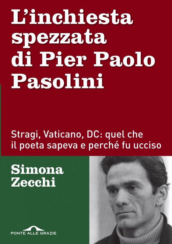 L'inchiesta spezzata di Pier Paolo Pasolini Stragi, Vaticano, DC: quel che il poeta sapeva e perché fu ucciso