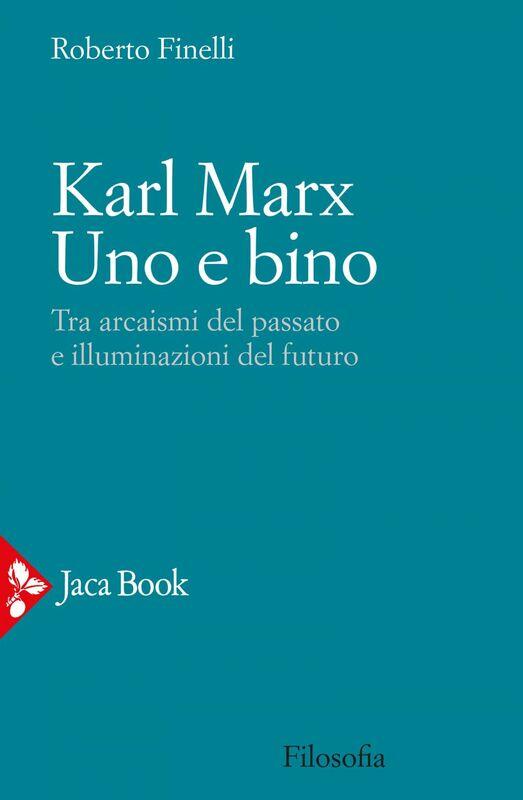 Karl Marx. Uno e bino Tra arcaismi del passato e illuminazioni del futuro