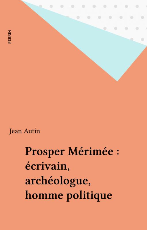 Prosper Mérimée : écrivain, archéologue, homme politique