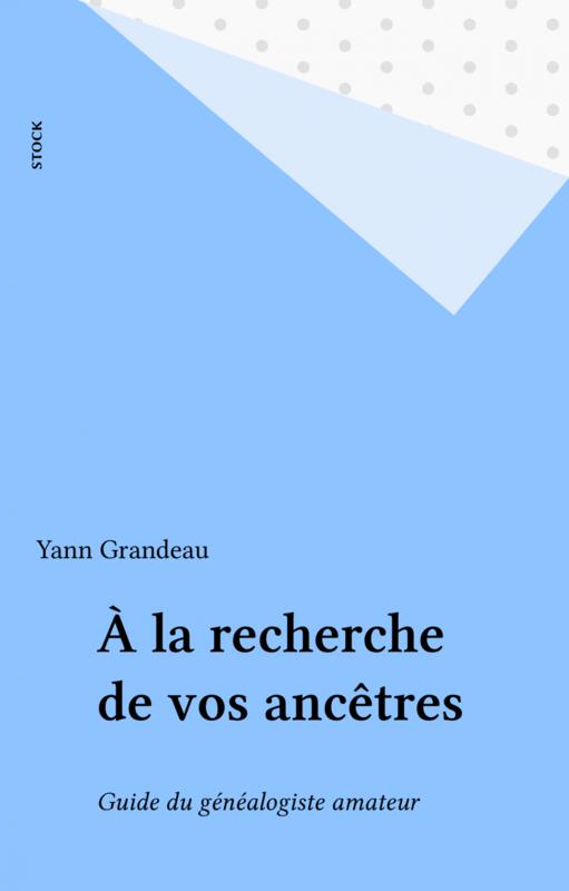 À la recherche de vos ancêtres Guide du généalogiste amateur