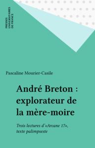 André Breton : explorateur de la mère-moire Trois lectures d'«Arcane 17», texte palimpseste