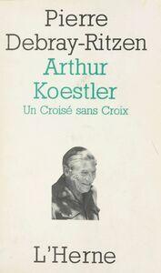 Arthur Koestler : un croisé sans croix Essai psycho-biographique sur un contemporain capital