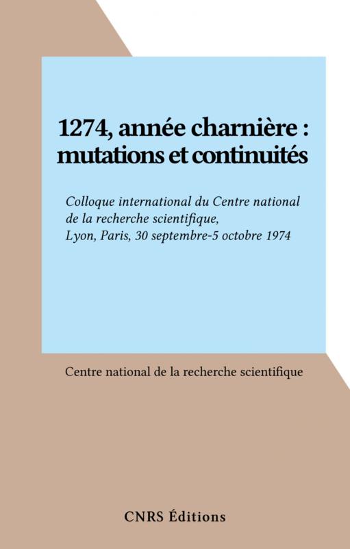 1274, année charnière : mutations et continuités Colloque international du Centre national de la recherche scientifique, Lyon, Paris, 30 septembre-5 octobre 1974