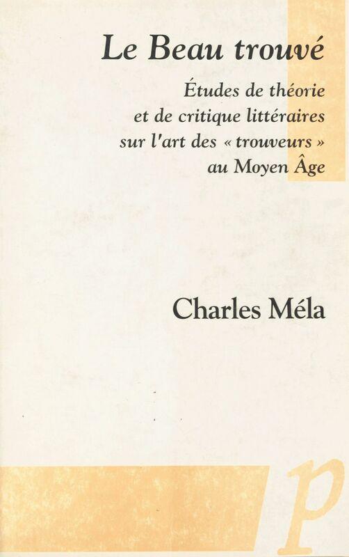 «Le Beau trouvé» Études de théorie et de critique littéraires sur l'art des «trouveurs» au MoyenÂge