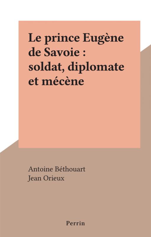 Le prince Eugène de Savoie : soldat, diplomate et mécène