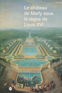 Le château de Marly sous le règne de Louis XVI Étude du décor et de l'ameublement des appartements du pavillon royal sous le règne de Louis XVI
