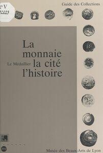 La monnaie, la cité, l'histoire Le Médaillier, Musée des beaux-arts de Lyon