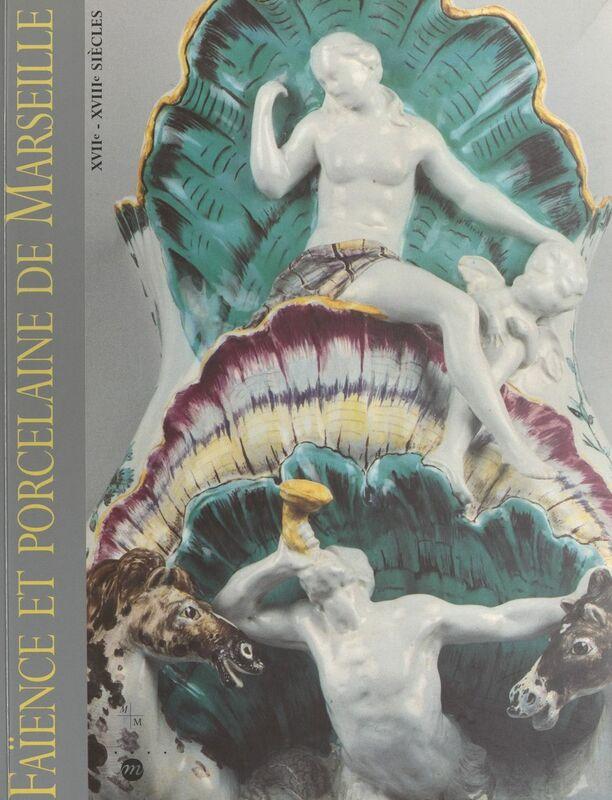 Faïence et porcelaine de Marseille, XVIIe-XVIIIe siècles Collections du Musée de la faïence de Marseille