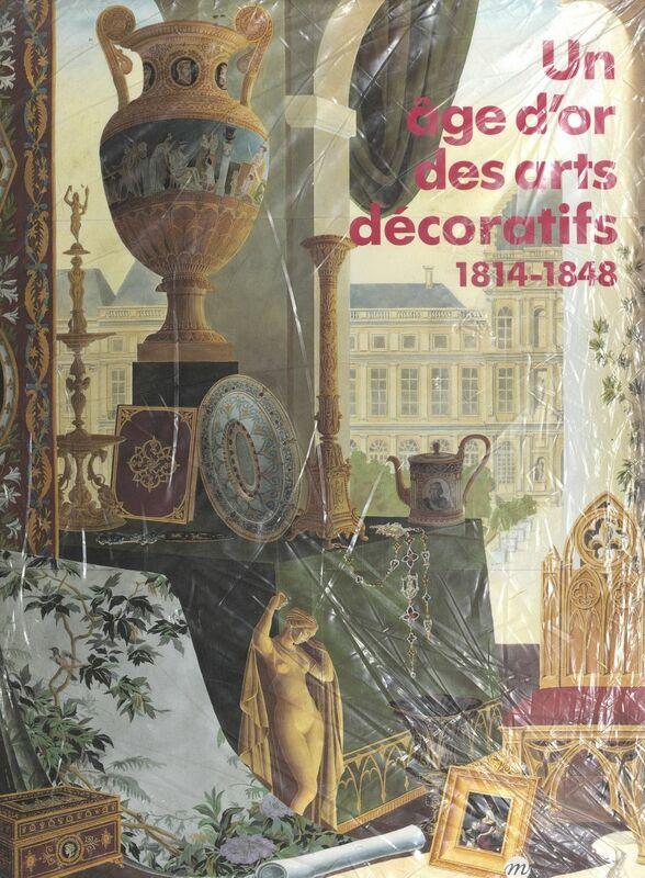 Un âge d'or des arts décoratifs, 1814-1848 Exposition Galeries nationales du Grand Palais, Paris, 10 octobre-30 décembre 1991