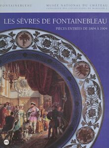 Catalogue des collections de mobilier du Musée national du Château de Fontainebleau (2) : Les Sèvres de Fontainebleau Porcelaines, terres vernissées, émaux, vitraux : pièces entrées de 1804 à 1904