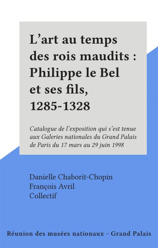 L'art au temps des rois maudits : Philippe le Bel et ses fils, 1285-1328 Catalogue de l'exposition qui s'est tenue aux Galeries nationales du Grand Palais de Paris du 17 mars au 29 juin 1998