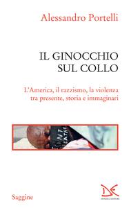 Il ginocchio sul collo L'America, il razzismo, la violenza tra presente, storia e immaginari