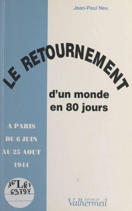 Le retournement d'un monde en 80 jours : à Paris du 6 juin au 25 août 1944