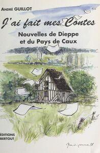 J'ai fait mes contes : Nouvelles de Dieppe et du Pays de Caux