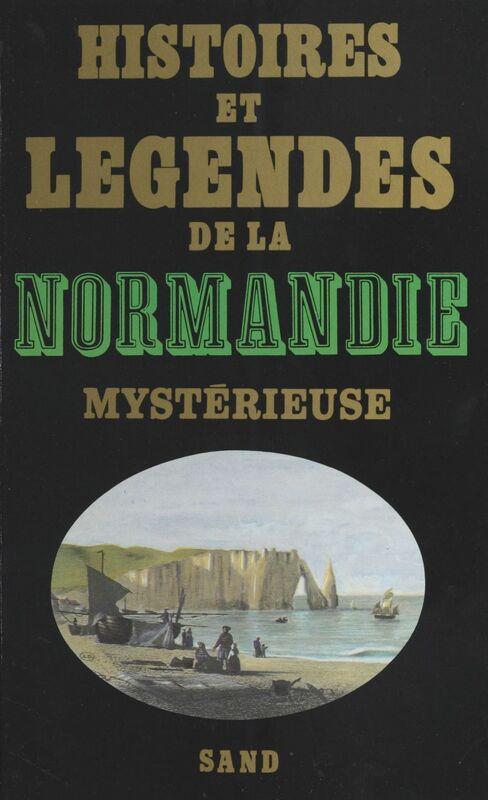 Histoires et légendes de la Normandie mystérieuse