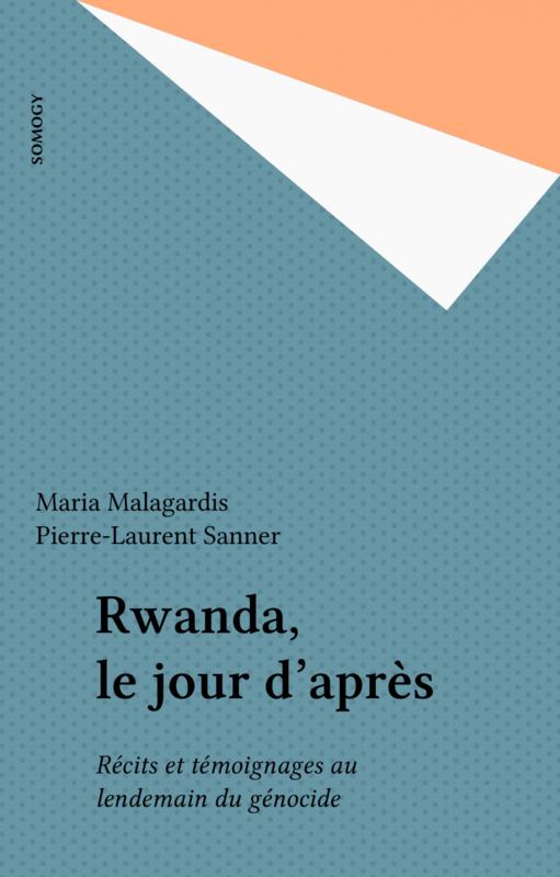 Rwanda, le jour d'après Récits et témoignages au lendemain du génocide