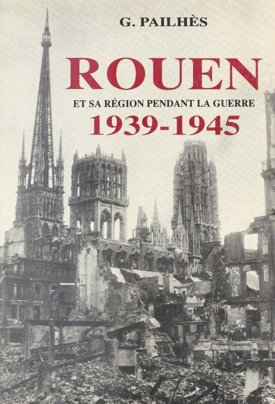 Rouen et sa région pendant la guerre (1939-1945)
