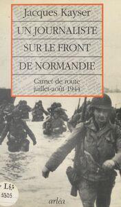 Un journaliste sur le front de Normandie : carnet de route, juillet-août 1944
