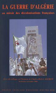 La guerre d'Algérie au miroir des décolonisations françaises Actes du Colloque en l'honneur de Charles-Robert Ageron, Sorbonne, novembre 2000
