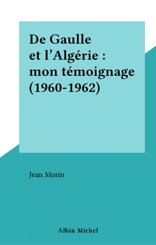 De Gaulle et l'Algérie : mon témoignage (1960-1962)