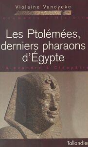 Les Ptolémées, derniers pharaons d'Égypte : d'Alexandre à Cléopâtre