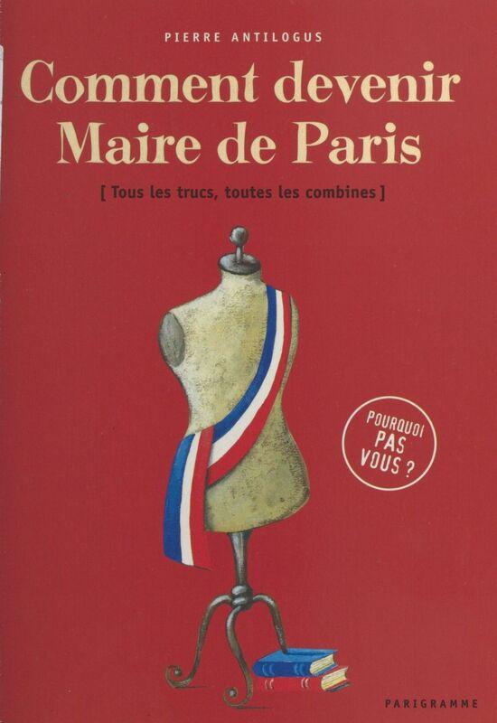 Comment devenir maire de Paris : tous les trucs, toutes les combines