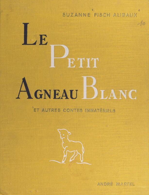 Le petit agneau blanc et autres contes immatériels Pour lire aux petits et aux grands et les arracher au temps et à l'espace