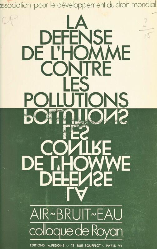 La défense de l'homme contre les pollutions Air, bruit, eau - Colloque de Royan, mai 1970