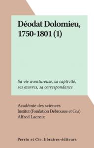 Déodat Dolomieu, 1750-1801 (1) Sa vie aventureuse, sa captivité, ses œuvres, sa correspondance