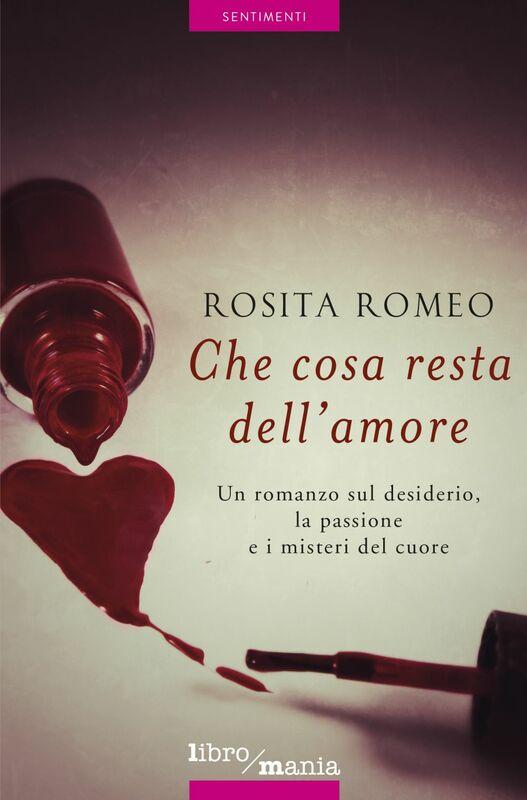 Che cosa resta dell'amore Un romanzo sul desiderio, la passione e i misteri del cuore