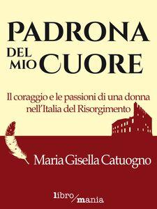 Padrona del mio cuore Il coraggio e le passioni di una donna nell'Italia del Risorgimento
